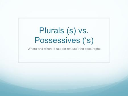 Plurals (s) vs. Possessives ('s) Where and when to use (or not use) the apostrophe.
