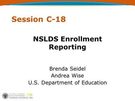 Session C-18 NSLDS Enrollment Reporting Brenda Seidel Andrea Wise U.S. Department of Education.