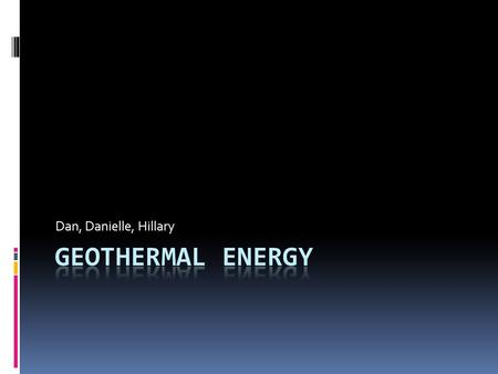 Dan, Danielle, Hillary. What is Geothermal energy  Geothermal energy is a form of energy that comes from the earths natural heat  It comes from radioactive.