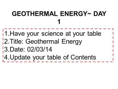 GEOTHERMAL ENERGY~ DAY 1 1.Have your science at your table 2.Title: Geothermal Energy 3.Date: 02/03/14 4.Update your table of Contents.