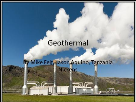 Geothermal By Mike Felt, Jason Aquino, Tanzania Nickens.