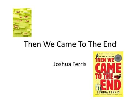 Then We Came To The End Joshua Ferris. Born In Danville, Illinois Attended University of Iowa Received BA in English and Philosophy Participated in MFA.