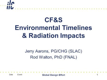 Date Event Global Design Effort 1 CF&S Environmental Timelines & Radiation Impacts Jerry Aarons, PG/CHG (SLAC) Rod Walton, PhD (FNAL)