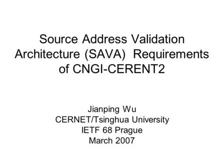 Source Address Validation Architecture (SAVA) Requirements of CNGI-CERENT2 Jianping Wu CERNET/Tsinghua University IETF 68 Prague March 2007.
