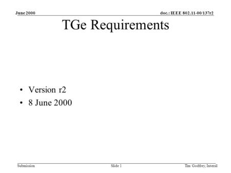 Doc.: IEEE 802.11-00/137r2 Submission June 2000 Tim Godfrey, IntersilSlide 1 TGe Requirements Version r2 8 June 2000.
