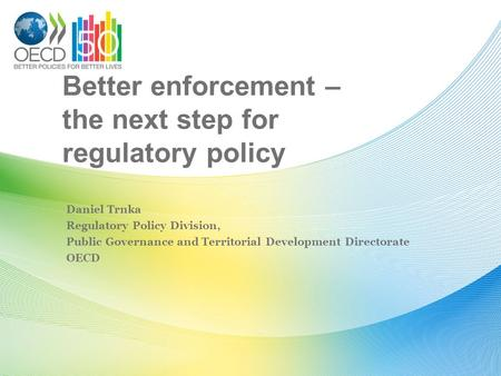 Better enforcement – the next step for regulatory policy Daniel Trnka Regulatory Policy Division, Public Governance and Territorial Development Directorate.
