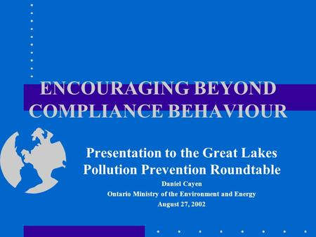 ENCOURAGING BEYOND COMPLIANCE BEHAVIOUR Presentation to the Great Lakes Pollution Prevention Roundtable Daniel Cayen Ontario Ministry of the Environment.