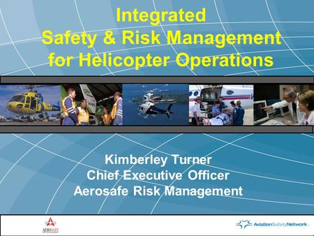 Integrated Safety & Risk Management for Helicopter Operations Kimberley Turner Chief Executive Officer Aerosafe Risk Management.
