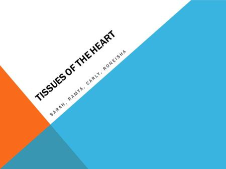 TISSUES OF THE HEART SARAH, RAMYA, CARLY, RONEISHA.
