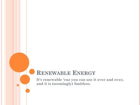 R ENEWABLE E NERGY It's renewable 'cuz you can use it over and over, and it is (seemingly) limitless.