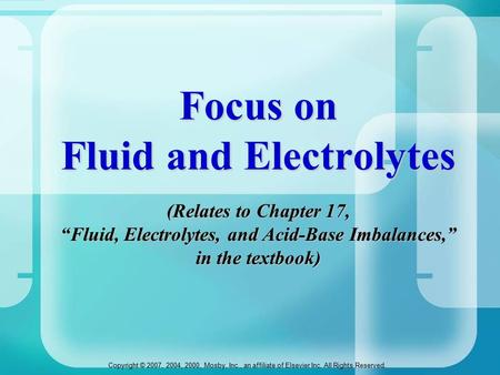 "Copyright © 2007, 2004, 2000, Mosby, Inc., an affiliate of Elsevier Inc. All Rights Reserved. Focus on Fluid and Electrolytes (Relates to Chapter 17, ""Fluid,"