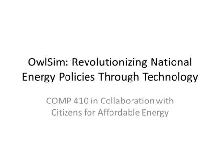 OwlSim: Revolutionizing National Energy Policies Through Technology COMP 410 in Collaboration with Citizens for Affordable Energy.