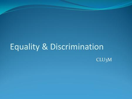 Equality & Discrimination CLU3M. Equality Equality is an essential aspect in the study of the Canadian Charter of Rights and Freedoms. It is connected.