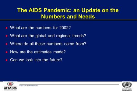 00002-E-1 – 1 December 2002 The AIDS Pandemic: an Update on the Numbers and Needs l What are the numbers for 2002? l What are the global and regional trends?