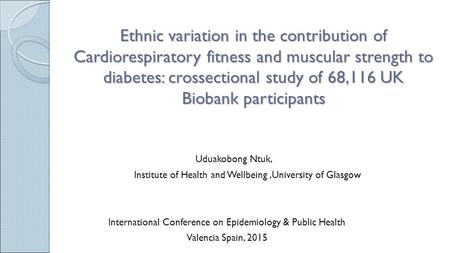 Ethnic variation in the contribution of Cardiorespiratory fitness and muscular strength to diabetes: crossectional study of 68,116 UK Biobank participants.