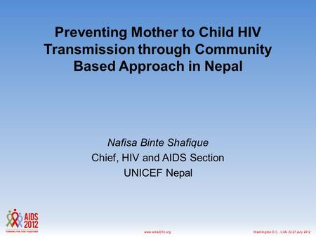 Washington D.C., USA, 22-27 July 2012www.aids2012.org Preventing Mother to Child HIV Transmission through Community Based Approach in Nepal Nafisa Binte.