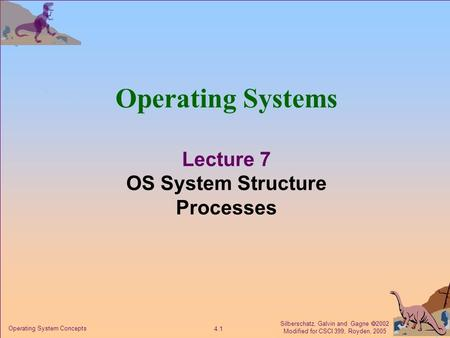 Silberschatz, Galvin and Gagne  2002 Modified for CSCI 399, Royden, 2005 4.1 Operating System Concepts Operating Systems Lecture 7 OS System Structure.