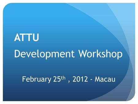 February 25 th, 2012 - Macau ATTU Development Workshop.