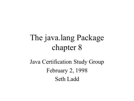 The java.lang Package chapter 8 Java Certification Study Group February 2, 1998 Seth Ladd.