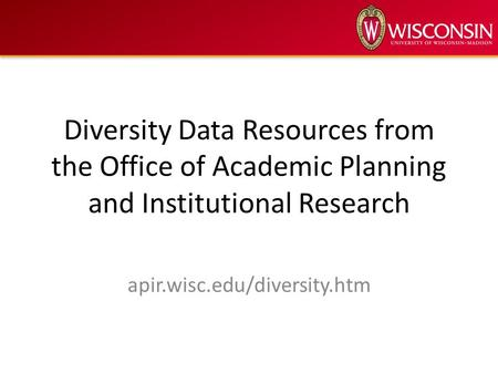Diversity Data Resources from the Office of Academic Planning and Institutional Research apir.wisc.edu/diversity.htm.