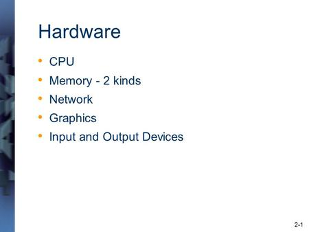 2-1 Hardware CPU Memory - 2 kinds Network Graphics Input and Output Devices.