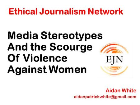 Ethical Journalism Network Media Stereotypes And the Scourge Of Violence Against Women Aidan White