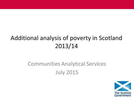 Additional analysis of poverty in Scotland 2013/14 Communities Analytical Services July 2015.