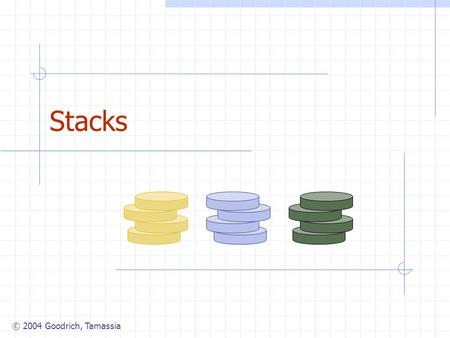 © 2004 Goodrich, Tamassia Stacks. © 2004 Goodrich, Tamassia Stacks2 Abstract Data Types (ADTs) An abstract data type (ADT) is an abstraction of a data.