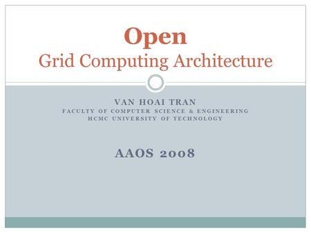 VAN HOAI TRAN FACULTY OF COMPUTER SCIENCE & ENGINEERING HCMC UNIVERSITY OF TECHNOLOGY AAOS 2008 Open Grid Computing Architecture.