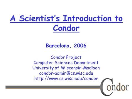 Condor Project Computer Sciences Department University of Wisconsin-Madison  A Scientist's Introduction.