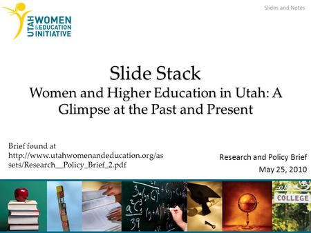 Slide Stack Women and Higher Education in Utah: A Glimpse at the Past and Present Research and Policy Brief May 25, 2010 Slides and Notes Brief found at.