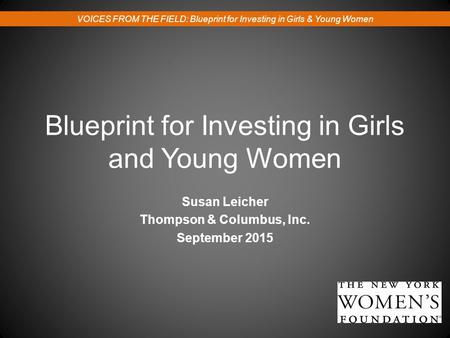 Blueprint for Investing in Girls and Young Women Susan Leicher Thompson & Columbus, Inc. September 2015 VOICES FROM THE FIELD: Blueprint for Investing.