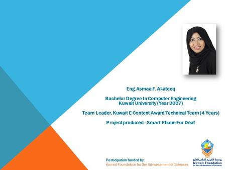 Participation funded by: Kuwait Foundation for the Advancement of Sciences Eng.Asmaa F. Al-ateeq Bachelor Degree In Computer Engineering Kuwait University.