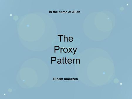 In the name of Allah The Proxy Pattern Elham moazzen.