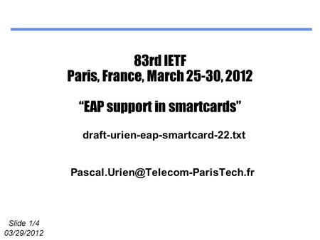 "Slide 1/4 03/29/2012 83rd IETF Paris, France, March 25-30, 2012 ""EAP support in smartcards"" draft-urien-eap-smartcard-22.txt."