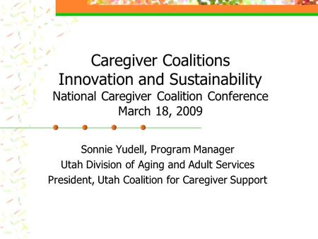 Caregiver Coalitions Innovation and Sustainability National Caregiver Coalition Conference March 18, 2009 Sonnie Yudell, Program Manager Utah Division.