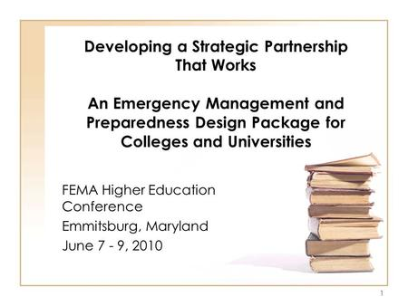 1 Developing a Strategic Partnership That Works An Emergency Management and Preparedness Design Package for Colleges and Universities FEMA Higher Education.