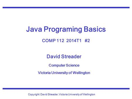 David Streader Computer Science Victoria University of Wellington Copyright: David Streader, Victoria University of Wellington Java Programing Basics COMP.