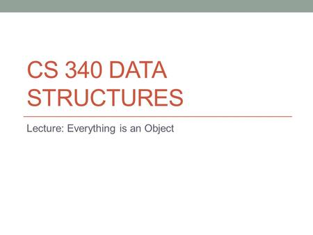 CS 340 DATA STRUCTURES Lecture: Everything is an Object.