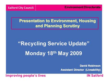 "Presentation to Environment, Housing and Planning Scrutiny ""Recycling Service Update"" Monday 18 th May 2009 David Robinson Assistant Director (Liveability)"
