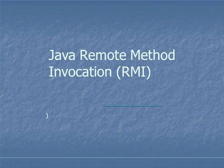Java Remote Method Invocation (RMI) ). Distributed Systems  a collection of independent computers that appears to its users as a single coherent system.