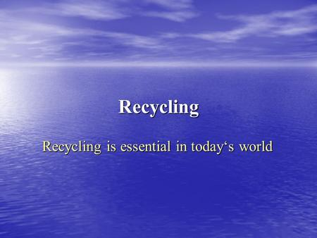 Recycling Recycling is essential in today's world.
