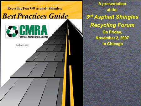 RecyclingTear Off Asphalt Shingles: BestPractices Guide October 11, 2007 A presentation at the 3 rd Asphalt Shingles Recycling Forum On Friday, November.