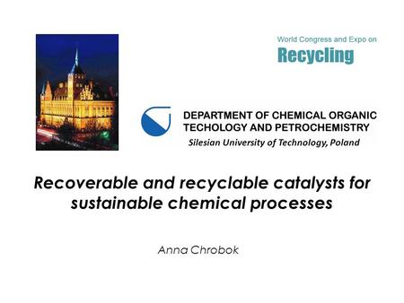 Recoverable and recyclable catalysts for sustainable chemical processes Anna Chrobok Silesian University of Technology, Poland.