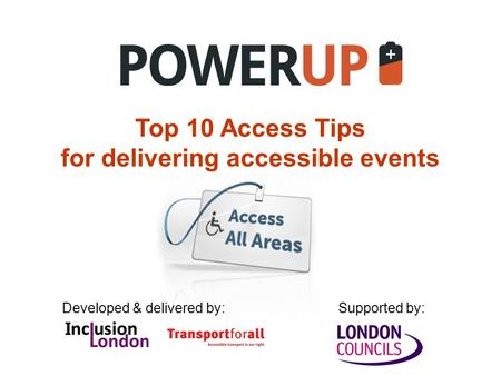 Top 10 Access Tips for delivering accessible events Developed & delivered by:Supported by:
