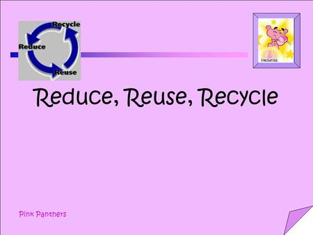 Pink Panthers Reduce, Reuse, Recycle. Pink Panthers.