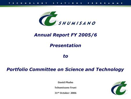 Annual Report FY 2005/6 Presentation to Portfolio Committee on Science and Technology David Phaho Tshumisano Trust 31 st October 2006.