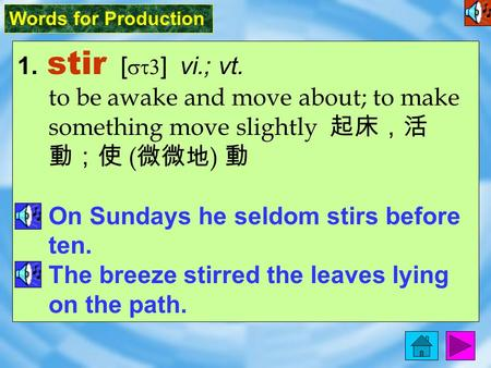 Words for Production 1. stir [ st3 ] vi.; vt. to be awake and move about; to make something move slightly 起床,活 動;使 ( 微微地 ) 動 On Sundays he seldom stirs.