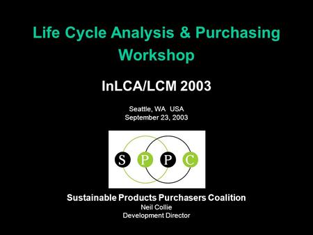 InLCA/LCM 2003 Seattle, WA USA September 23, 2003 Life Cycle Analysis & Purchasing Workshop Sustainable Products Purchasers Coalition Neil Collie Development.