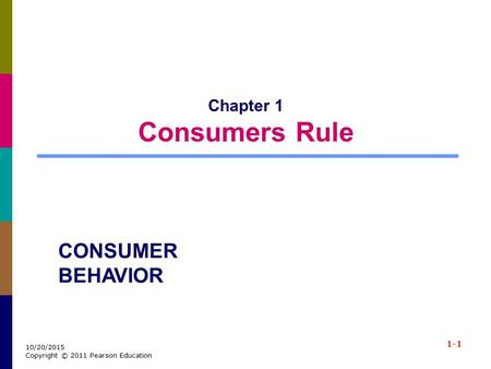 1-1 10/20/2015 Copyright © 2011 Pearson Education Chapter 1 Consumers Rule CONSUMER BEHAVIOR.